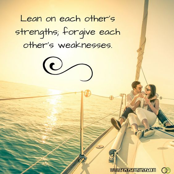 Lean on each other's strengths, forgive each other's weaknesses.