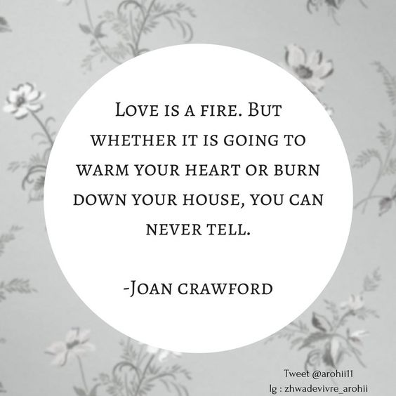 Love is a fire. But whether it is going to warm your heart or burn down your house, you can never tell. - Joan Crawford