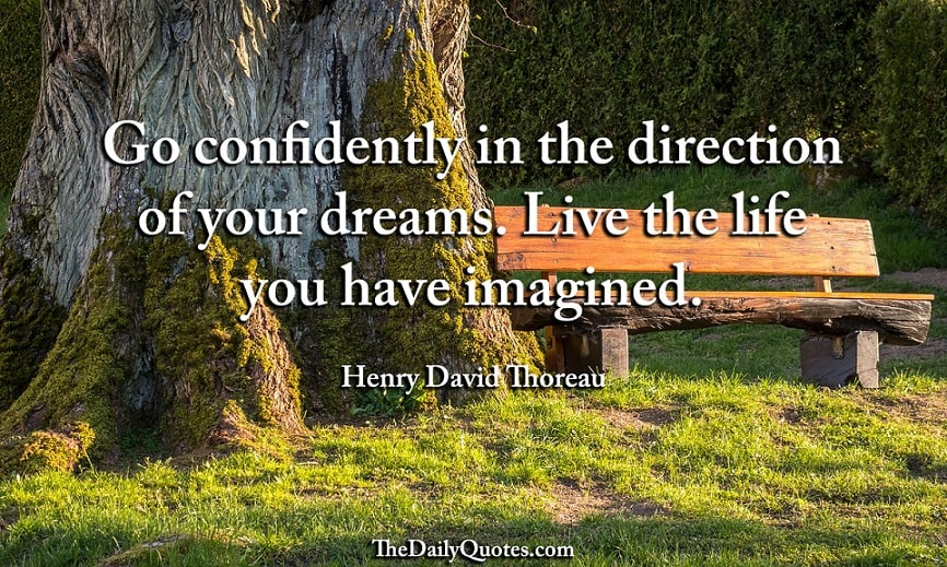 Go confidently in the direction of your dreams. Live the life you have imagined. . - Henry David Thoreau