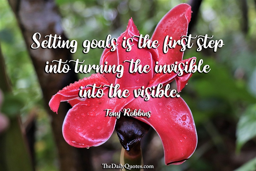 Setting goals is the first step into turning the invisible into the visible. - Tony Robbins